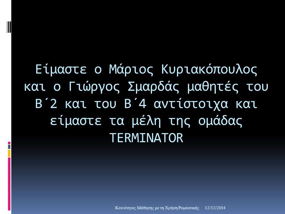 Είμαστε ο Μάριος Κυριακόπουλος και ο Γιώργος Σμαρδάς μαθητές του Β΄2 και του Β΄4 αντίστοιχα και είμαστε τα μέλη της ομάδας TERMINATOR 12/12/2014Κοινότητες Μάθησης με τη Χρήση Ρομποτικής