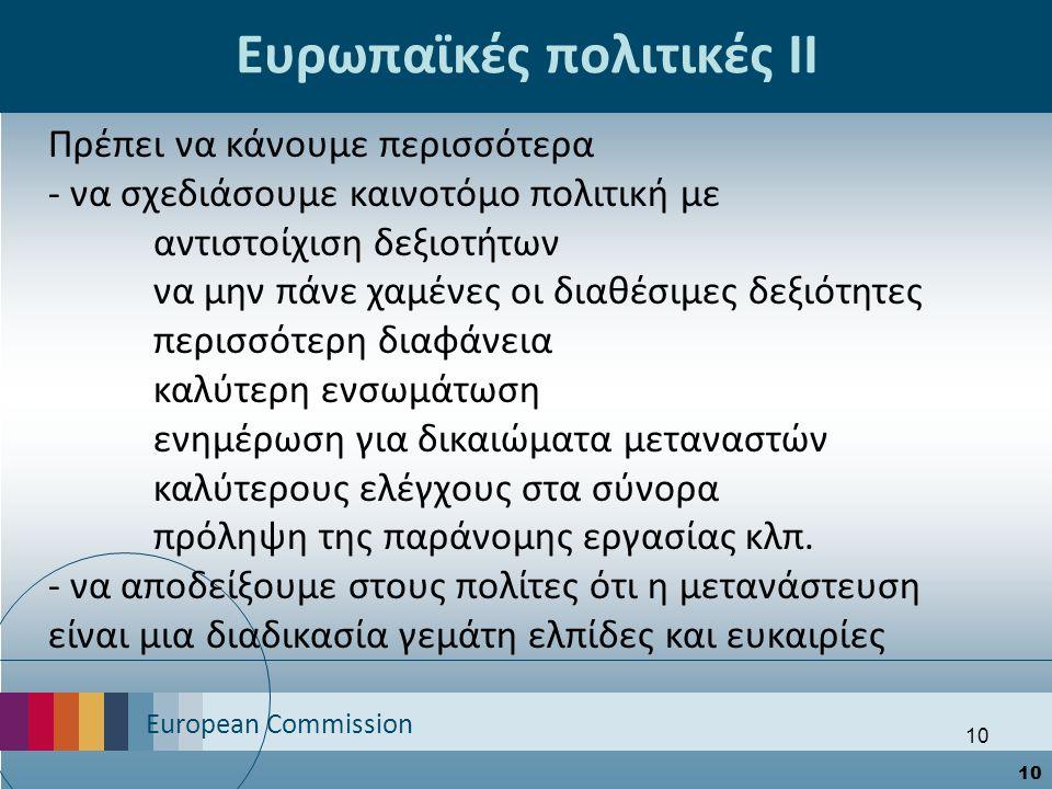 European Commission 10 Ευρωπαϊκές πολιτικές ΙΙ Πρέπει να κάνουμε περισσότερα - να σχεδιάσουμε καινοτόμο πολιτική με αντιστοίχιση δεξιοτήτων να μην πάνε χαμένες οι διαθέσιμες δεξιότητες περισσότερη διαφάνεια καλύτερη ενσωμάτωση ενημέρωση για δικαιώματα μεταναστών καλύτερους ελέγχους στα σύνορα πρόληψη της παράνομης εργασίας κλπ.