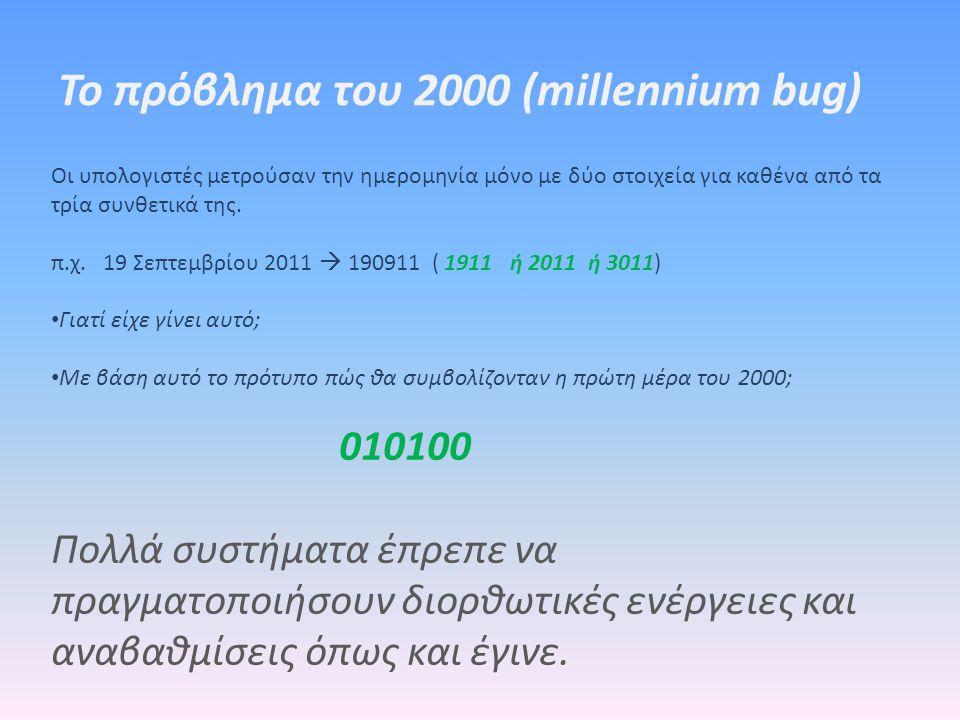 Το πρόβλημα του 2000 (millennium bug) Οι υπολογιστές μετρούσαν την ημερομηνία μόνο με δύο στοιχεία για καθένα από τα τρία συνθετικά της. π.χ. 19 Σεπτε