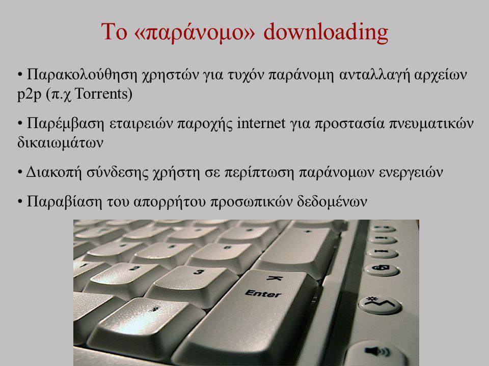 Το «παράνομο» downloading Παρακολούθηση χρηστών για τυχόν παράνομη ανταλλαγή αρχείων p2p (π.χ Torrents) Παρέμβαση εταιρειών παροχής internet για προστ