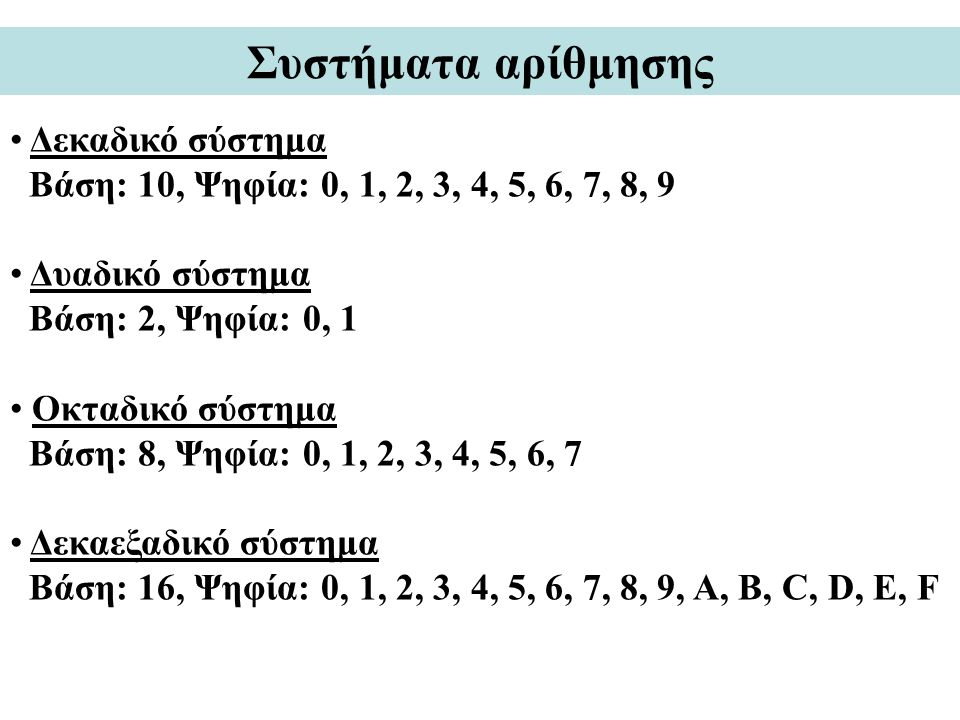 Συστήματα αρίθμησης Δεκαδικό σύστημα Βάση: 10, Ψηφία: 0, 1, 2, 3, 4, 5, 6, 7, 8, 9 Δυαδικό σύστημα Βάση: 2, Ψηφία: 0, 1 Οκταδικό σύστημα Βάση: 8, Ψηφία: 0, 1, 2, 3, 4, 5, 6, 7 Δεκαεξαδικό σύστημα Βάση: 16, Ψηφία: 0, 1, 2, 3, 4, 5, 6, 7, 8, 9, A, B, C, D, E, F