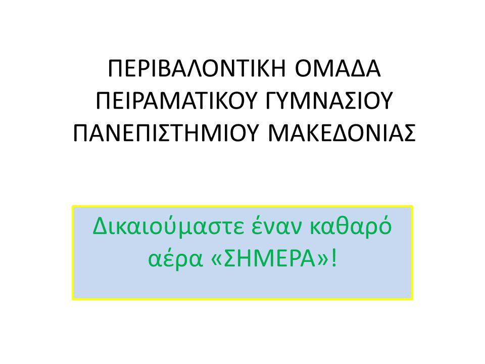 Δικαιούμαστε έναν καθαρό αέρα «ΣΗΜΕΡΑ»! ΠΕΡΙΒΑΛΟΝΤΙΚΗ ΟΜΑΔΑ ΠΕΙΡΑΜΑΤΙΚΟΥ ΓΥΜΝΑΣΙΟΥ ΠΑΝΕΠΙΣΤΗΜΙΟΥ ΜΑΚΕΔΟΝΙΑΣ