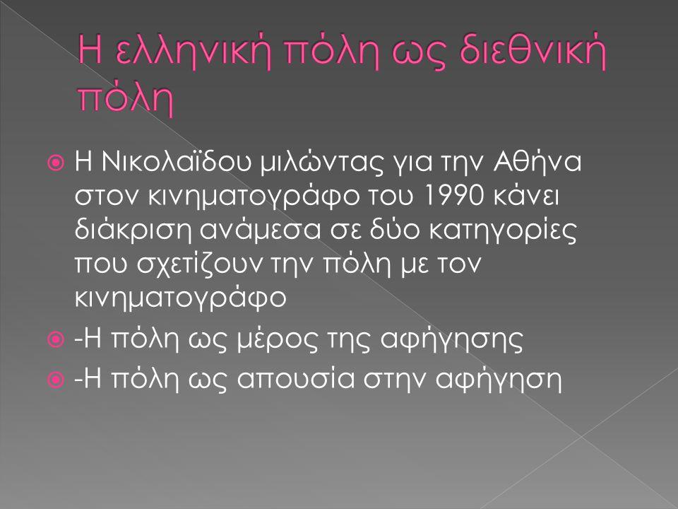  Η Νικολαϊδου μιλώντας για την Αθήνα στον κινηματογράφο του 1990 κάνει διάκριση ανάμεσα σε δύο κατηγορίες που σχετίζουν την πόλη με τον κινηματογράφο  -Η πόλη ως μέρος της αφήγησης  -Η πόλη ως απουσία στην αφήγηση