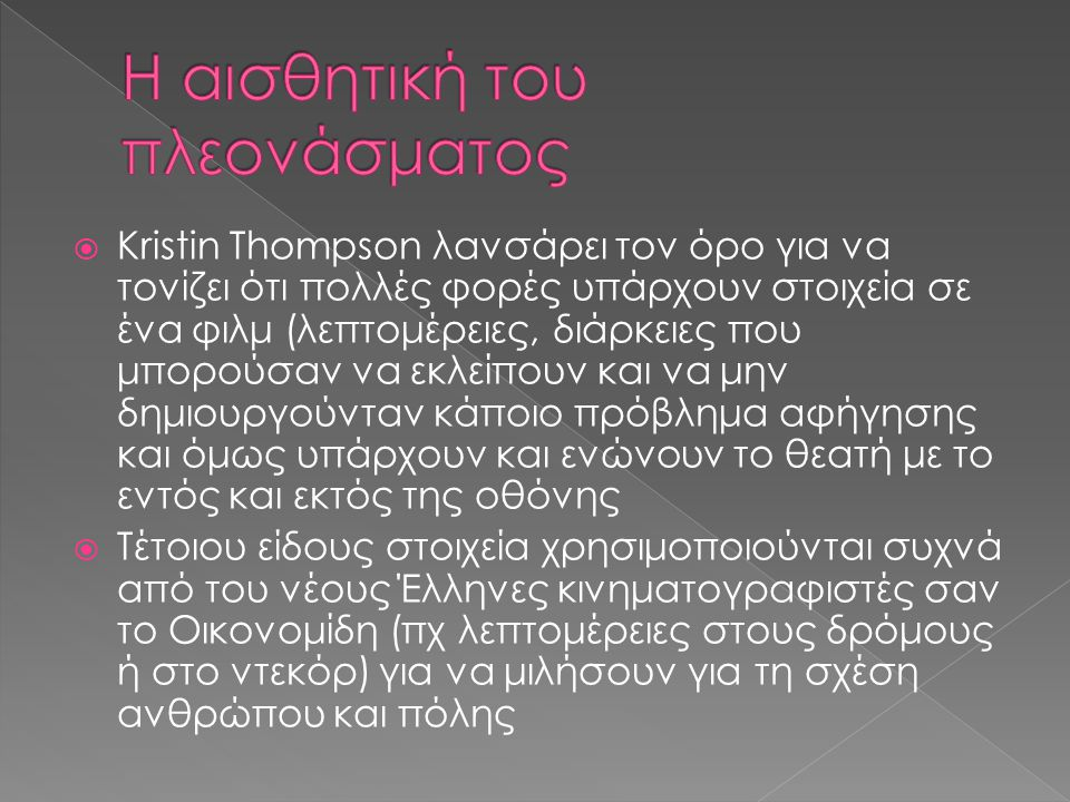  Kristin Thompson λανσάρει τον όρο για να τονίζει ότι πολλές φορές υπάρχουν στοιχεία σε ένα φιλμ (λεπτομέρειες, διάρκειες που μπορούσαν να εκλείπουν και να μην δημιουργούνταν κάποιο πρόβλημα αφήγησης και όμως υπάρχουν και ενώνουν το θεατή με το εντός και εκτός της οθόνης  Τέτοιου είδους στοιχεία χρησιμοποιούνται συχνά από του νέους Έλληνες κινηματογραφιστές σαν το Οικονομίδη (πχ λεπτομέρειες στους δρόμους ή στο ντεκόρ) για να μιλήσουν για τη σχέση ανθρώπου και πόλης