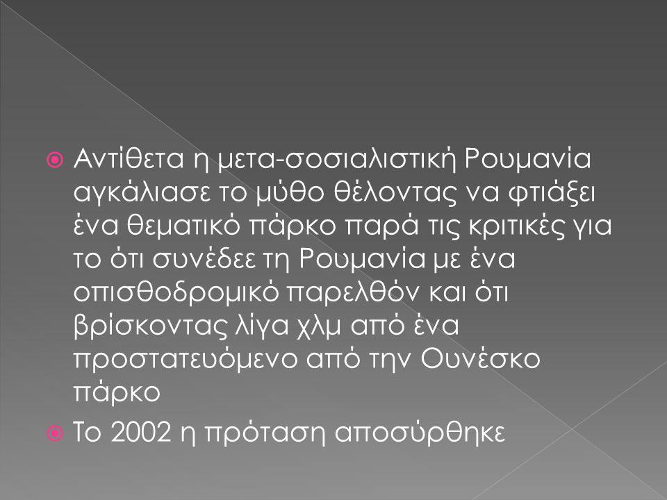  Αντίθετα η μετα-σοσιαλιστική Ρουμανία αγκάλιασε το μύθο θέλοντας να φτιάξει ένα θεματικό πάρκο παρά τις κριτικές για το ότι συνέδεε τη Ρουμανία με ένα οπισθοδρομικό παρελθόν και ότι βρίσκοντας λίγα χλμ από ένα προστατευόμενο από την Ουνέσκο πάρκο  Το 2002 η πρόταση αποσύρθηκε