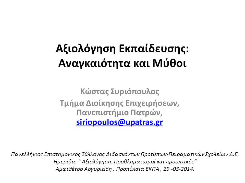 Αξιολόγηση Εκπαίδευσης: Αναγκαιότητα και Μύθοι Κώστας Συριόπουλος Τμήμα Διοίκησης Επιχειρήσεων, Πανεπιστήμιο Πατρών, siriopoulos@upatras.gr siriopoulos@upatras.gr Πανελλήνιος Επιστημονικος Σύλλογος Διδασκόντων Προτύπων-Πειραματικών Σχολείων Δ.Ε.