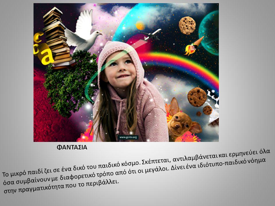 ΦΑΝΤΑΣΙΑ Το μικρό παιδί ζει σε ένα δικό του παιδικό κόσμο. Σκέπτεται, αντιλαμβάνεται και ερμηνεύει όλα όσα συμβαίνουν με διαφορετικό τρόπο από ότι οι