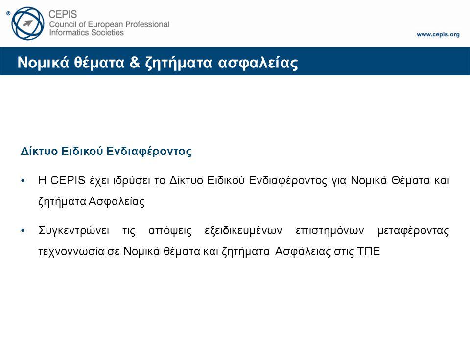 Νομικά θέματα & ζητήματα ασφαλείας Δίκτυο Ειδικού Ενδιαφέροντος Η CEPIS έχει ιδρύσει το Δίκτυο Ειδικού Ενδιαφέροντος για Νομικά Θέματα και ζητήματα Ασφαλείας Συγκεντρώνει τις απόψεις εξειδικευμένων επιστημόνων μεταφέροντας τεχνογνωσία σε Νομικά θέματα και ζητήματα Ασφάλειας στις ΤΠΕ