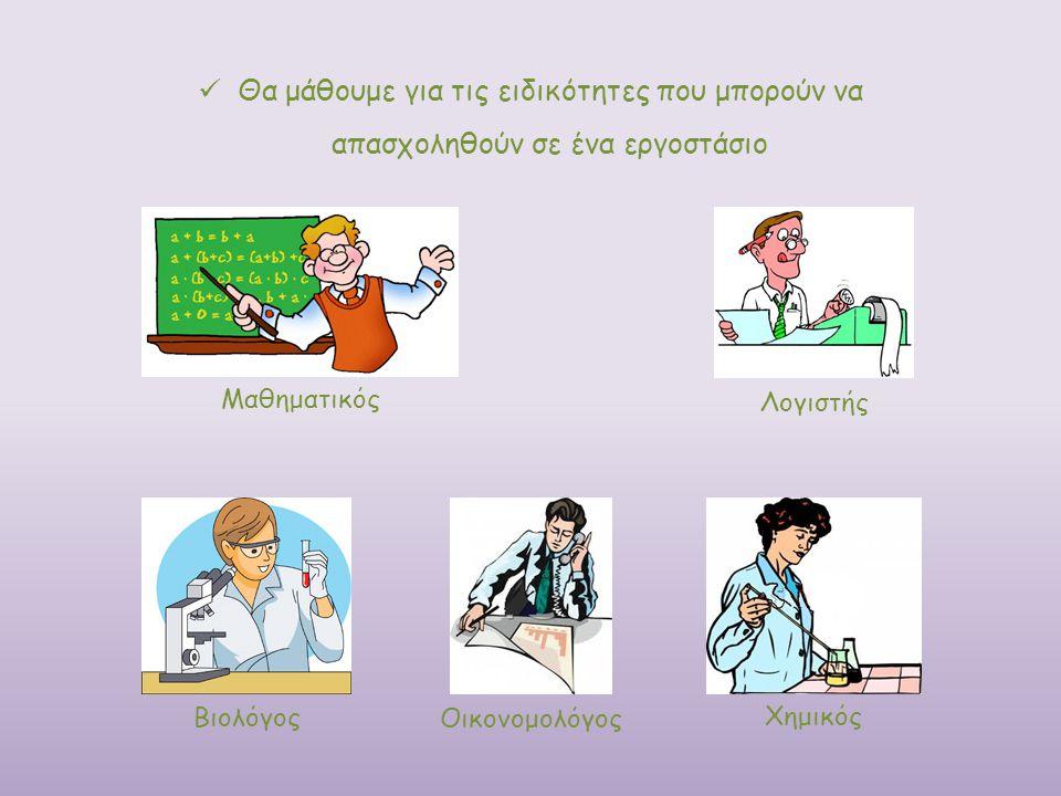 Θα μάθουμε για τις ειδικότητες που μπορούν να απασχοληθούν σε ένα εργοστάσιο Μαθηματικός Λογιστής Οικονομολόγος Χημικός Βιολόγος