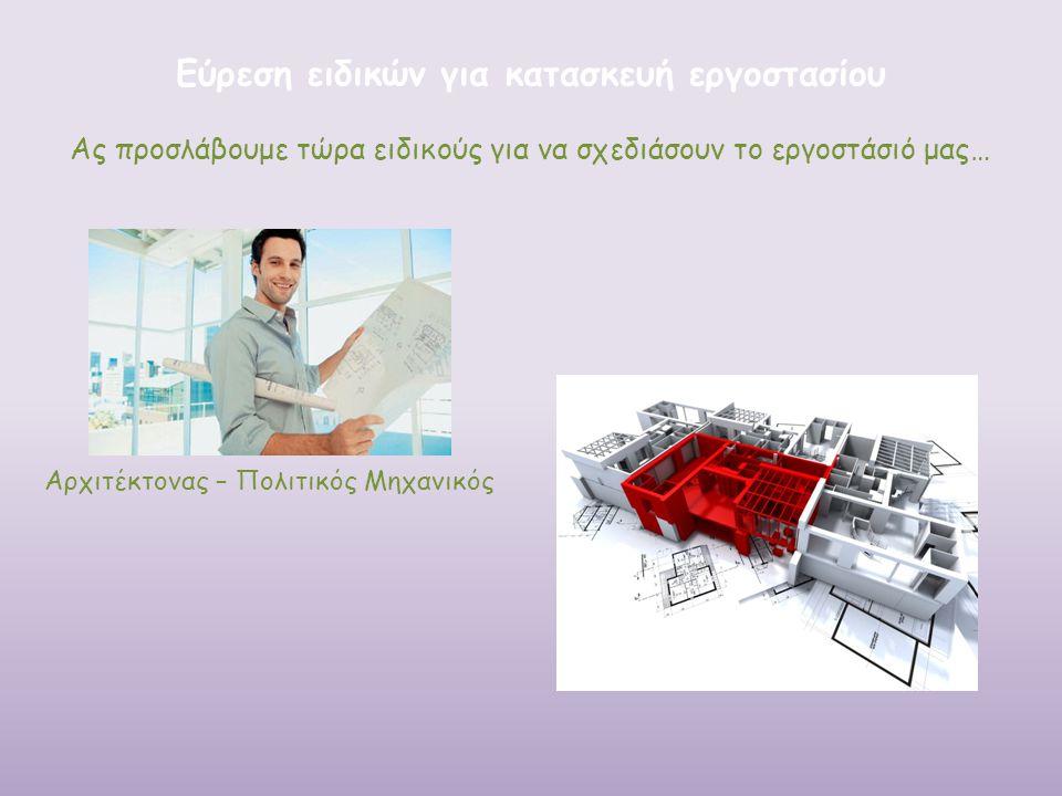 Ας προσλάβουμε τώρα ειδικούς για να σχεδιάσουν το εργοστάσιό μας… Εύρεση ειδικών για κατασκευή εργοστασίου Αρχιτέκτονας – Πολιτικός Μηχανικός