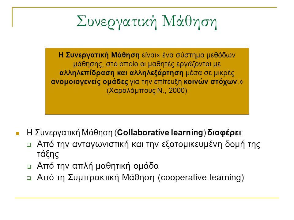 Συνεργατική Μάθηση Η Συνεργατική Μάθηση (Collaborative learning) διαφέρει:  Από την ανταγωνιστική και την εξατομικευμένη δομή της τάξης  Από την απλή μαθητική ομάδα  Από τη Συμπρακτική Μάθηση (cooperative learning) Η Συνεργατική Μάθηση είναι« ένα σύστημα μεθόδων μάθησης, στο οποίο οι μαθητές εργάζονται με αλληλεπίδραση και αλληλεξάρτηση μέσα σε μικρές ανομοιογενείς ομάδες για την επίτευξη κοινών στόχων.» (Χαραλάμπους Ν., 2000)
