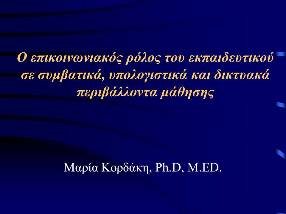 Ο επικοινωνιακός ρόλος του εκπαιδευτικού σε συμβατικά, υπολογιστικά και δικτυακά περιβάλλοντα μάθησης Μαρία Κορδάκη, Ph.D, M.ED.