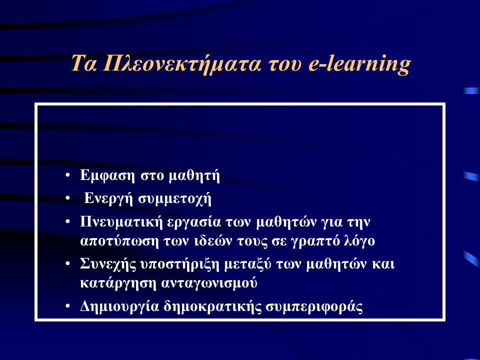 Τα Πλεονεκτήματα του e-learning Εμφαση στο μαθητή Ενεργή συμμετοχή Πνευματική εργασία των μαθητών για την αποτύπωση των ιδεών τους σε γραπτό λόγο Συνεχής υποστήριξη μεταξύ των μαθητών και κατάργηση ανταγωνισμού Δημιουργία δημοκρατικής συμπεριφοράς