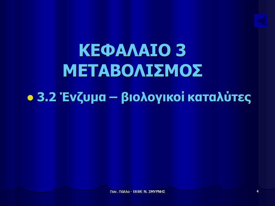 Παν. Πάλλα - ΕΚΦΕ Ν. ΣΜΥΡΝΗΣ 4 ΚΕΦΑΛΑΙΟ 3 ΜΕΤΑΒΟΛΙΣΜΟΣ 3.2 Ένζυμα – βιολογικοί καταλύτες 3.2 Ένζυμα – βιολογικοί καταλύτες