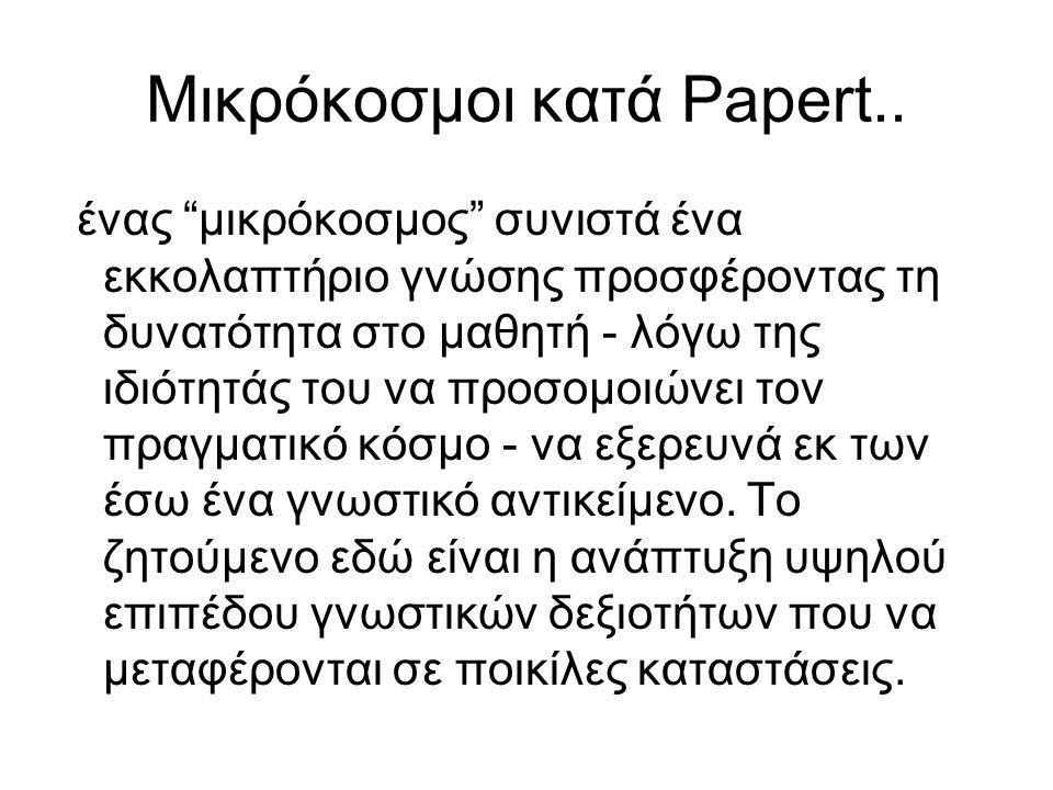 """Μικρόκοσμοι κατά Papert.. ένας """"μικρόκοσμος"""" συνιστά ένα εκκολαπτήριο γνώσης προσφέροντας τη δυνατότητα στο μαθητή - λόγω της ιδιότητάς του να προσομο"""