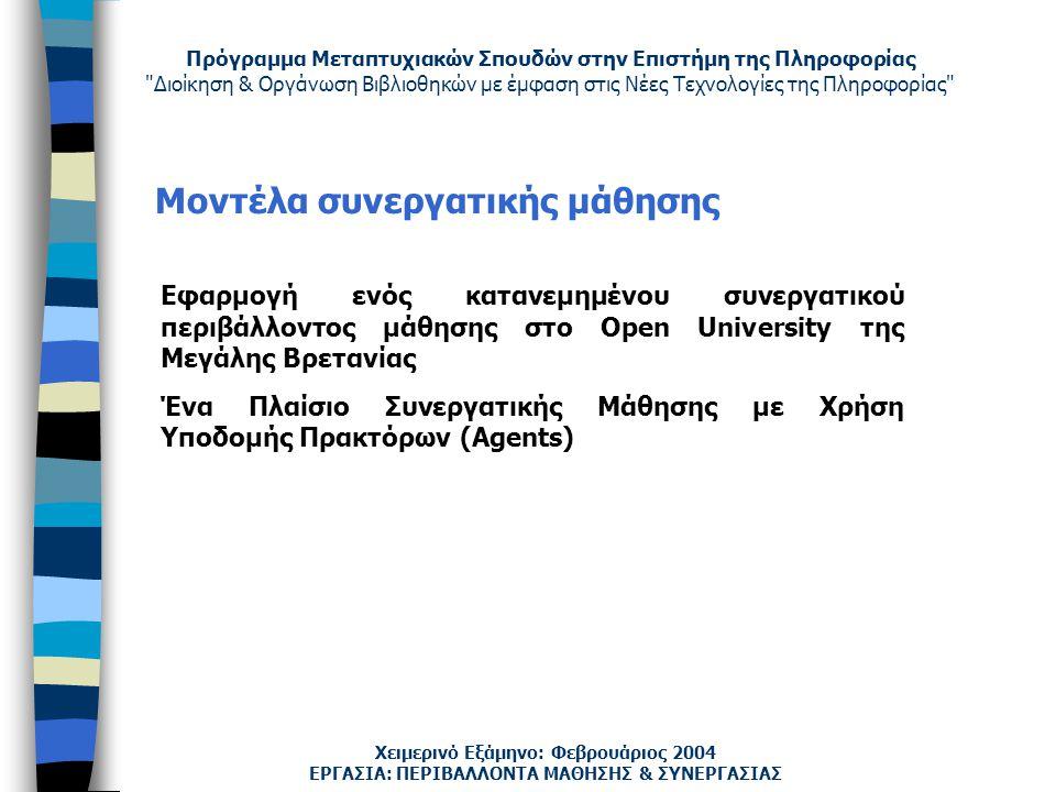 Πρόγραμμα Μεταπτυχιακών Σπουδών στην Επιστήμη της Πληροφορίας Διοίκηση & Οργάνωση Βιβλιοθηκών με έμφαση στις Νέες Τεχνολογίες της Πληροφορίας Χειμερινό Εξάμηνο: Φεβρουάριος 2004 Μοντέλα συνεργατικής μάθησης Εφαρμογή ενός κατανεμημένου συνεργατικού περιβάλλοντος μάθησης στο Open University της Μεγάλης Βρετανίας Ένα Πλαίσιο Συνεργατικής Μάθησης με Χρήση Υποδομής Πρακτόρων (Agents) ΕΡΓΑΣΙΑ: ΠΕΡΙΒΑΛΛΟΝΤΑ ΜΑΘΗΣΗΣ & ΣΥΝΕΡΓΑΣΙΑΣ