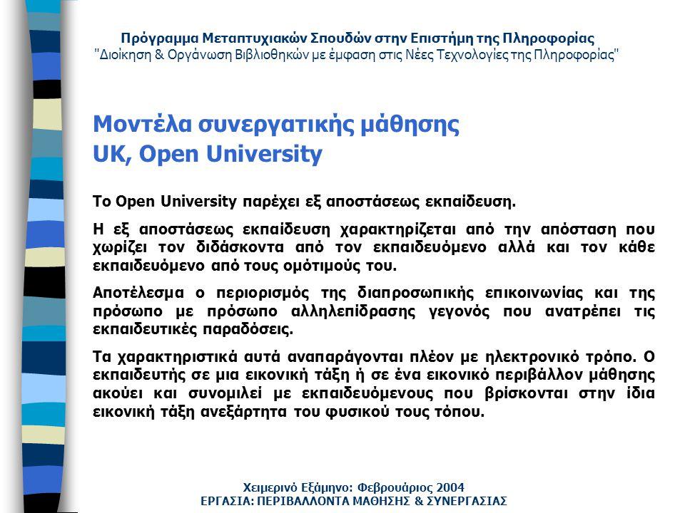 Πρόγραμμα Μεταπτυχιακών Σπουδών στην Επιστήμη της Πληροφορίας Διοίκηση & Οργάνωση Βιβλιοθηκών με έμφαση στις Νέες Τεχνολογίες της Πληροφορίας Χειμερινό Εξάμηνο: Φεβρουάριος 2004 Μοντέλα συνεργατικής μάθησης UK, Open University Το Open University παρέχει εξ αποστάσεως εκπαίδευση.