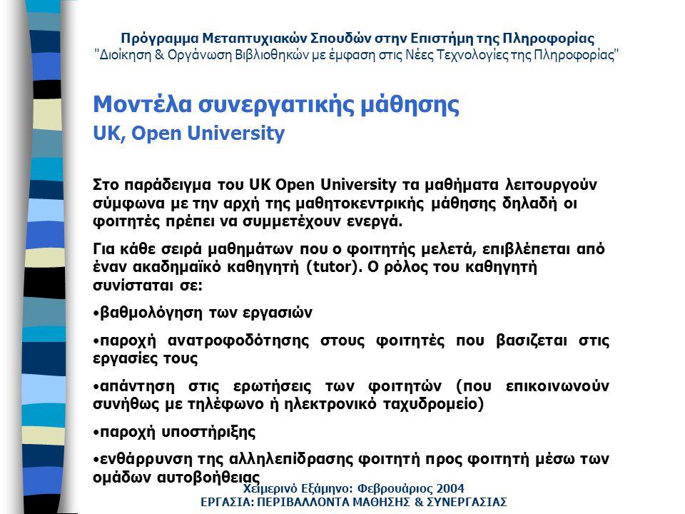 Πρόγραμμα Μεταπτυχιακών Σπουδών στην Επιστήμη της Πληροφορίας Διοίκηση & Οργάνωση Βιβλιοθηκών με έμφαση στις Νέες Τεχνολογίες της Πληροφορίας Χειμερινό Εξάμηνο: Φεβρουάριος 2004 Μοντέλα συνεργατικής μάθησης UK, Open University ΕΡΓΑΣΙΑ: ΠΕΡΙΒΑΛΛΟΝΤΑ ΜΑΘΗΣΗΣ & ΣΥΝΕΡΓΑΣΙΑΣ Στο παράδειγμα του UK Open University τα μαθήματα λειτουργούν σύμφωνα με την αρχή της μαθητοκεντρικής μάθησης δηλαδή οι φοιτητές πρέπει να συμμετέχουν ενεργά.