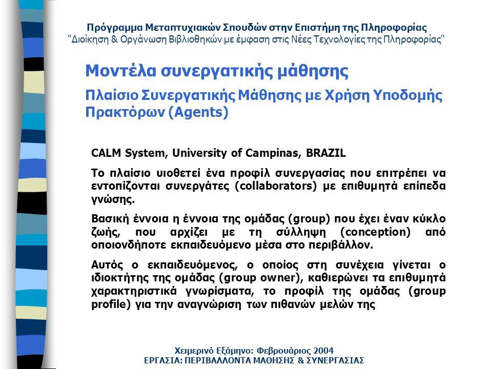 Πρόγραμμα Μεταπτυχιακών Σπουδών στην Επιστήμη της Πληροφορίας Διοίκηση & Οργάνωση Βιβλιοθηκών με έμφαση στις Νέες Τεχνολογίες της Πληροφορίας Χειμερινό Εξάμηνο: Φεβρουάριος 2004 Μοντέλα συνεργατικής μάθησης Πλαίσιο Συνεργατικής Μάθησης με Χρήση Υποδομής Πρακτόρων (Agents) ΕΡΓΑΣΙΑ: ΠΕΡΙΒΑΛΛΟΝΤΑ ΜΑΘΗΣΗΣ & ΣΥΝΕΡΓΑΣΙΑΣ CALM System, University of Campinas, BRAZIL Το πλαίσιο υιοθετεί ένα προφίλ συνεργασίας που επιτρέπει να εντοπίζονται συνεργάτες (collaborators) με επιθυμητά επίπεδα γνώσης.