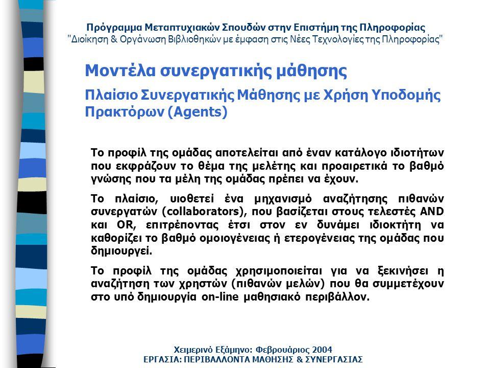 Πρόγραμμα Μεταπτυχιακών Σπουδών στην Επιστήμη της Πληροφορίας Διοίκηση & Οργάνωση Βιβλιοθηκών με έμφαση στις Νέες Τεχνολογίες της Πληροφορίας Χειμερινό Εξάμηνο: Φεβρουάριος 2004 Μοντέλα συνεργατικής μάθησης Πλαίσιο Συνεργατικής Μάθησης με Χρήση Υποδομής Πρακτόρων (Agents) ΕΡΓΑΣΙΑ: ΠΕΡΙΒΑΛΛΟΝΤΑ ΜΑΘΗΣΗΣ & ΣΥΝΕΡΓΑΣΙΑΣ Το προφίλ της ομάδας αποτελείται από έναν κατάλογο ιδιοτήτων που εκφράζουν το θέμα της μελέτης και προαιρετικά το βαθμό γνώσης που τα μέλη της ομάδας πρέπει να έχουν.
