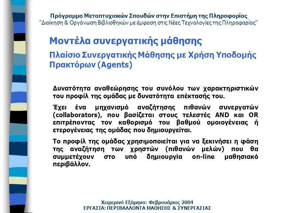 Πρόγραμμα Μεταπτυχιακών Σπουδών στην Επιστήμη της Πληροφορίας Διοίκηση & Οργάνωση Βιβλιοθηκών με έμφαση στις Νέες Τεχνολογίες της Πληροφορίας Χειμερινό Εξάμηνο: Φεβρουάριος 2004 Μοντέλα συνεργατικής μάθησης Πλαίσιο Συνεργατικής Μάθησης με Χρήση Υποδομής Πρακτόρων (Agents) ΕΡΓΑΣΙΑ: ΠΕΡΙΒΑΛΛΟΝΤΑ ΜΑΘΗΣΗΣ & ΣΥΝΕΡΓΑΣΙΑΣ Δυνατότητα αναθεώρησης του συνόλου των χαρακτηριστικών του προφίλ της ομάδας με δυνατότητα επέκτασής του.