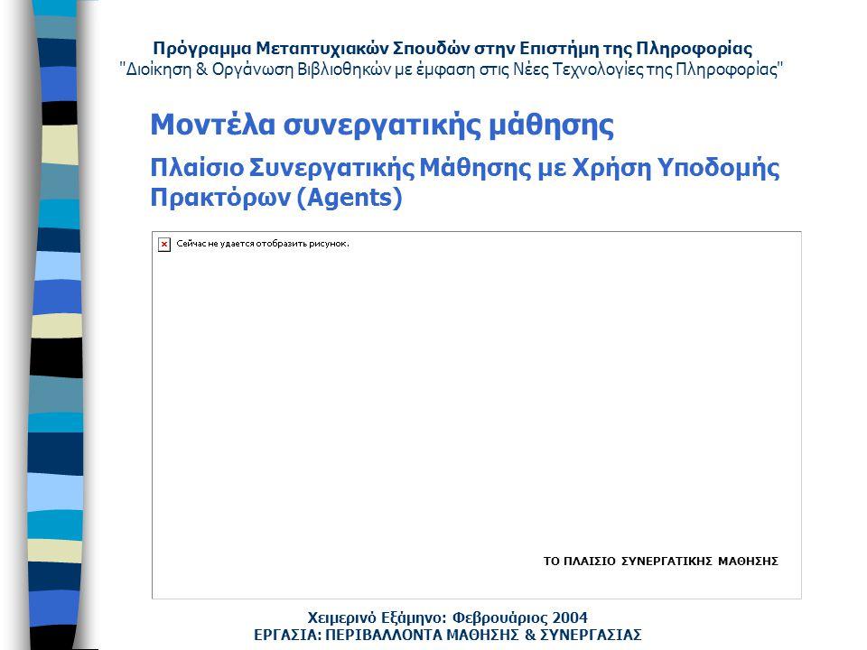 Πρόγραμμα Μεταπτυχιακών Σπουδών στην Επιστήμη της Πληροφορίας Διοίκηση & Οργάνωση Βιβλιοθηκών με έμφαση στις Νέες Τεχνολογίες της Πληροφορίας Χειμερινό Εξάμηνο: Φεβρουάριος 2004 Μοντέλα συνεργατικής μάθησης Πλαίσιο Συνεργατικής Μάθησης με Χρήση Υποδομής Πρακτόρων (Agents) ΕΡΓΑΣΙΑ: ΠΕΡΙΒΑΛΛΟΝΤΑ ΜΑΘΗΣΗΣ & ΣΥΝΕΡΓΑΣΙΑΣ ΤΟ ΠΛΑΙΣΙΟ ΣΥΝΕΡΓΑΤΙΚΗΣ ΜΑΘΗΣΗΣ