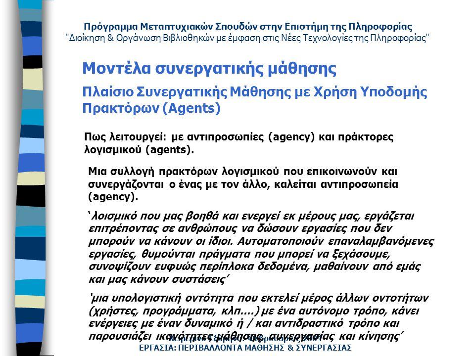 Πρόγραμμα Μεταπτυχιακών Σπουδών στην Επιστήμη της Πληροφορίας Διοίκηση & Οργάνωση Βιβλιοθηκών με έμφαση στις Νέες Τεχνολογίες της Πληροφορίας Χειμερινό Εξάμηνο: Φεβρουάριος 2004 Μοντέλα συνεργατικής μάθησης Πλαίσιο Συνεργατικής Μάθησης με Χρήση Υποδομής Πρακτόρων (Agents) ΕΡΓΑΣΙΑ: ΠΕΡΙΒΑΛΛΟΝΤΑ ΜΑΘΗΣΗΣ & ΣΥΝΕΡΓΑΣΙΑΣ Μια συλλογή πρακτόρων λογισμικού που επικοινωνούν και συνεργάζονται ο ένας με τον άλλο, καλείται αντιπροσωπεία (agency).