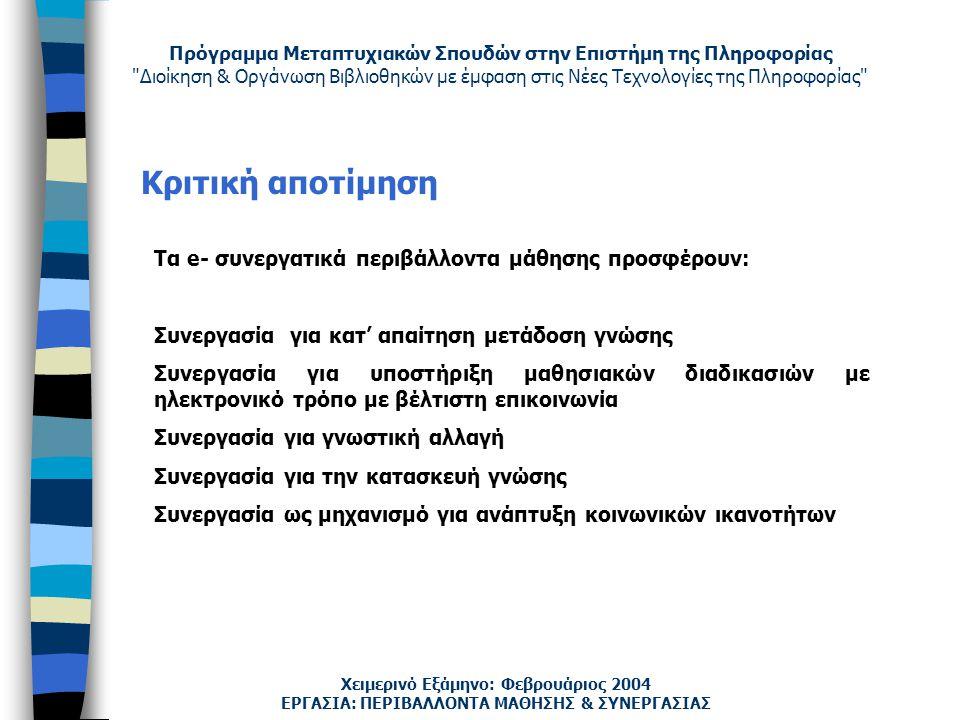 Πρόγραμμα Μεταπτυχιακών Σπουδών στην Επιστήμη της Πληροφορίας Διοίκηση & Οργάνωση Βιβλιοθηκών με έμφαση στις Νέες Τεχνολογίες της Πληροφορίας Χειμερινό Εξάμηνο: Φεβρουάριος 2004 Κριτική αποτίμηση ΕΡΓΑΣΙΑ: ΠΕΡΙΒΑΛΛΟΝΤΑ ΜΑΘΗΣΗΣ & ΣΥΝΕΡΓΑΣΙΑΣ Τα e- συνεργατικά περιβάλλοντα μάθησης προσφέρουν: Συνεργασία για κατ' απαίτηση μετάδοση γνώσης Συνεργασία για υποστήριξη μαθησιακών διαδικασιών με ηλεκτρονικό τρόπο με βέλτιστη επικοινωνία Συνεργασία για γνωστική αλλαγή Συνεργασία για την κατασκευή γνώσης Συνεργασία ως μηχανισμό για ανάπτυξη κοινωνικών ικανοτήτων