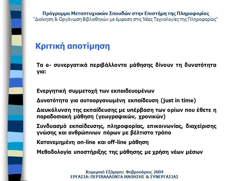 Πρόγραμμα Μεταπτυχιακών Σπουδών στην Επιστήμη της Πληροφορίας Διοίκηση & Οργάνωση Βιβλιοθηκών με έμφαση στις Νέες Τεχνολογίες της Πληροφορίας Χειμερινό Εξάμηνο: Φεβρουάριος 2004 Κριτική αποτίμηση ΕΡΓΑΣΙΑ: ΠΕΡΙΒΑΛΛΟΝΤΑ ΜΑΘΗΣΗΣ & ΣΥΝΕΡΓΑΣΙΑΣ Τα e- συνεργατικά περιβάλλοντα μάθησης δίνουν τη δυνατότητα για: Ενεργητική συμμετοχή των εκπαιδευομένων Δυνατότητα για αυτοοργανωμένη εκπαίδευση (just in time) Διευκόλυνση της εκπαίδευσης με υπέρβαση των ορίων που έθετε η παραδοσιακή μάθηση (γεωγραφικών, χρονικών) Συνδυασμό εκπαίδευσης, πληροφορίας, επικοινωνίας, διαχείρισης γνώσης και ανθρώπινων πόρων με βέλτιστο τρόπο Κατανεμημένη on-line και off-line μάθηση Μεθοδολογία υποστήριξης της μάθησης με χρήση νέων μέσων