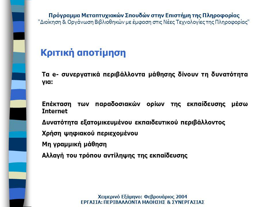 Πρόγραμμα Μεταπτυχιακών Σπουδών στην Επιστήμη της Πληροφορίας Διοίκηση & Οργάνωση Βιβλιοθηκών με έμφαση στις Νέες Τεχνολογίες της Πληροφορίας Χειμερινό Εξάμηνο: Φεβρουάριος 2004 Κριτική αποτίμηση ΕΡΓΑΣΙΑ: ΠΕΡΙΒΑΛΛΟΝΤΑ ΜΑΘΗΣΗΣ & ΣΥΝΕΡΓΑΣΙΑΣ Τα e- συνεργατικά περιβάλλοντα μάθησης δίνουν τη δυνατότητα για: Επέκταση των παραδοσιακών ορίων της εκπαίδευσης μέσω Internet Δυνατότητα εξατομικευμένου εκπαιδευτικού περιβάλλοντος Χρήση ψηφιακού περιεχομένου Μη γραμμική μάθηση Αλλαγή του τρόπου αντίληψης της εκπαίδευσης