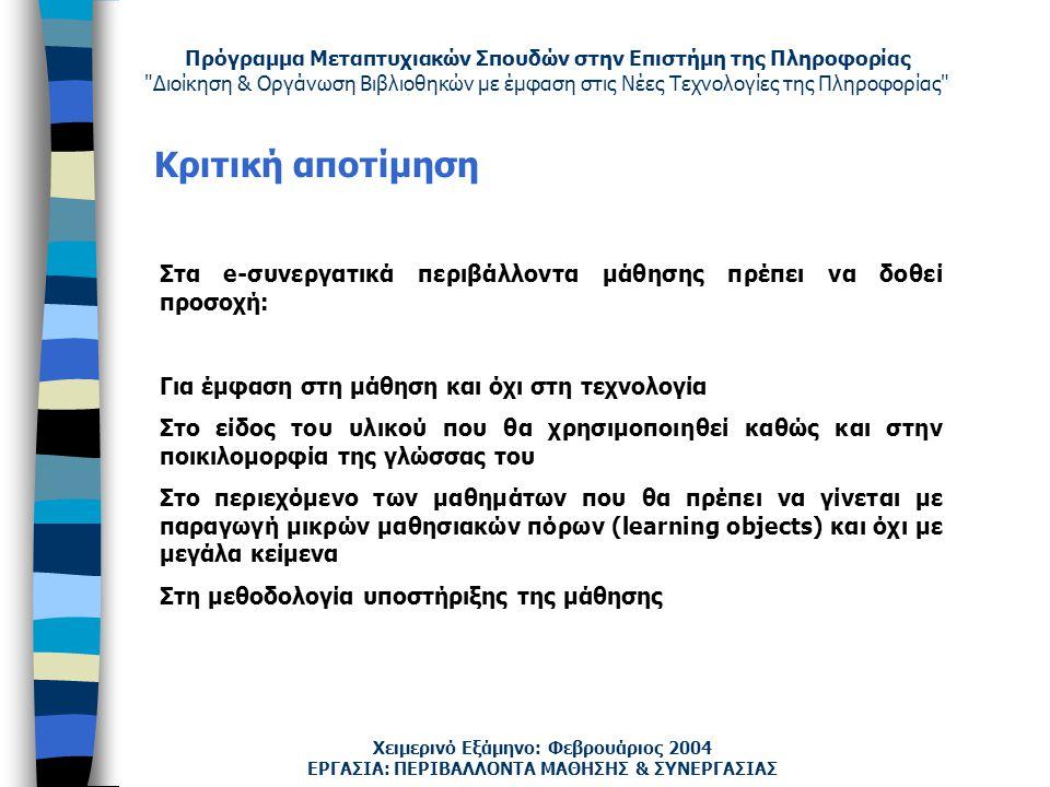 Πρόγραμμα Μεταπτυχιακών Σπουδών στην Επιστήμη της Πληροφορίας Διοίκηση & Οργάνωση Βιβλιοθηκών με έμφαση στις Νέες Τεχνολογίες της Πληροφορίας Χειμερινό Εξάμηνο: Φεβρουάριος 2004 Κριτική αποτίμηση ΕΡΓΑΣΙΑ: ΠΕΡΙΒΑΛΛΟΝΤΑ ΜΑΘΗΣΗΣ & ΣΥΝΕΡΓΑΣΙΑΣ Στα e-συνεργατικά περιβάλλοντα μάθησης πρέπει να δοθεί προσοχή: Για έμφαση στη μάθηση και όχι στη τεχνολογία Στο είδος του υλικού που θα χρησιμοποιηθεί καθώς και στην ποικιλομορφία της γλώσσας του Στο περιεχόμενο των μαθημάτων που θα πρέπει να γίνεται με παραγωγή μικρών μαθησιακών πόρων (learning objects) και όχι με μεγάλα κείμενα Στη μεθοδολογία υποστήριξης της μάθησης