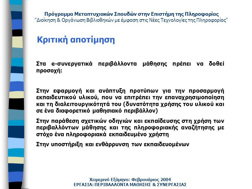 Πρόγραμμα Μεταπτυχιακών Σπουδών στην Επιστήμη της Πληροφορίας Διοίκηση & Οργάνωση Βιβλιοθηκών με έμφαση στις Νέες Τεχνολογίες της Πληροφορίας Χειμερινό Εξάμηνο: Φεβρουάριος 2004 Κριτική αποτίμηση ΕΡΓΑΣΙΑ: ΠΕΡΙΒΑΛΛΟΝΤΑ ΜΑΘΗΣΗΣ & ΣΥΝΕΡΓΑΣΙΑΣ Στα e-συνεργατικά περιβάλλοντα μάθησης πρέπει να δοθεί προσοχή: Στην εφαρμογή και ανάπτυξη προτύπων για την προσαρμογή εκπαιδευτικού υλικού, που να επιτρέπει την επαναχρησιμοποίηση και τη διαλειτουργικότητά του (δυνατότητα χρήσης του υλικού και σε ένα διαφορετικό μαθησιακό περιβάλλον) Στην παράθεση σχετικών οδηγιών και εκπαίδευσης στη χρήση των περιβαλλόντων μάθησης και της πληροφοριακής αναζήτησης με στόχο ένα πληροφοριακά εκπαιδευμένο χρήστη Στην υποστήριξη και ενθάρρυνση των εκπαιδευομένων