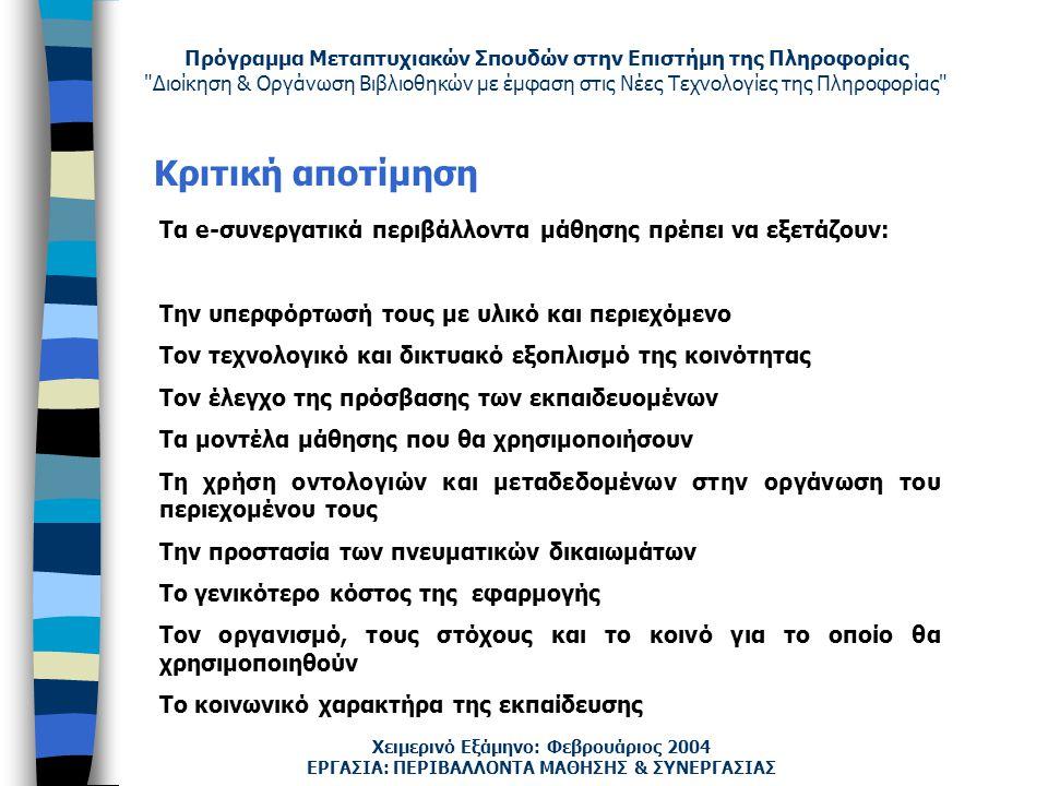 Πρόγραμμα Μεταπτυχιακών Σπουδών στην Επιστήμη της Πληροφορίας Διοίκηση & Οργάνωση Βιβλιοθηκών με έμφαση στις Νέες Τεχνολογίες της Πληροφορίας Χειμερινό Εξάμηνο: Φεβρουάριος 2004 Κριτική αποτίμηση ΕΡΓΑΣΙΑ: ΠΕΡΙΒΑΛΛΟΝΤΑ ΜΑΘΗΣΗΣ & ΣΥΝΕΡΓΑΣΙΑΣ Τα e-συνεργατικά περιβάλλοντα μάθησης πρέπει να εξετάζουν: Την υπερφόρτωσή τους με υλικό και περιεχόμενο Τον τεχνολογικό και δικτυακό εξοπλισμό της κοινότητας Τον έλεγχο της πρόσβασης των εκπαιδευομένων Τα μοντέλα μάθησης που θα χρησιμοποιήσουν Τη χρήση οντολογιών και μεταδεδομένων στην οργάνωση του περιεχομένου τους Την προστασία των πνευματικών δικαιωμάτων Το γενικότερο κόστος της εφαρμογής Τον οργανισμό, τους στόχους και το κοινό για το οποίο θα χρησιμοποιηθούν Το κοινωνικό χαρακτήρα της εκπαίδευσης