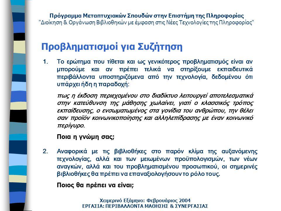 Πρόγραμμα Μεταπτυχιακών Σπουδών στην Επιστήμη της Πληροφορίας Διοίκηση & Οργάνωση Βιβλιοθηκών με έμφαση στις Νέες Τεχνολογίες της Πληροφορίας Χειμερινό Εξάμηνο: Φεβρουάριος 2004 Προβληματισμοί για Συζήτηση ΕΡΓΑΣΙΑ: ΠΕΡΙΒΑΛΛΟΝΤΑ ΜΑΘΗΣΗΣ & ΣΥΝΕΡΓΑΣΙΑΣ 1.Το ερώτημα που τίθεται και ως γενικότερος προβληματισμός είναι αν μπορούμε και αν πρέπει τελικά να στηρίξουμε εκπαιδευτικά περιβάλλοντα υποστηριζόμενα από την τεχνολογία, δεδομένου ότι υπάρχει ήδη η παραδοχή: πως η έκδοση περιεχομένου στο διαδίκτυο λειτουργεί αποτελεσματικά στην κατεύθυνση της μάθησης χωλαίνει, γιατί ο κλασσικός τρόπος εκπαίδευσης, ο ενσωματωμένος στα γονίδια του ανθρώπου, την θέλει σαν προϊόν κοινωνικοποίησης και αλληλεπίδρασης με έναν κοινωνικό περίγυρο.