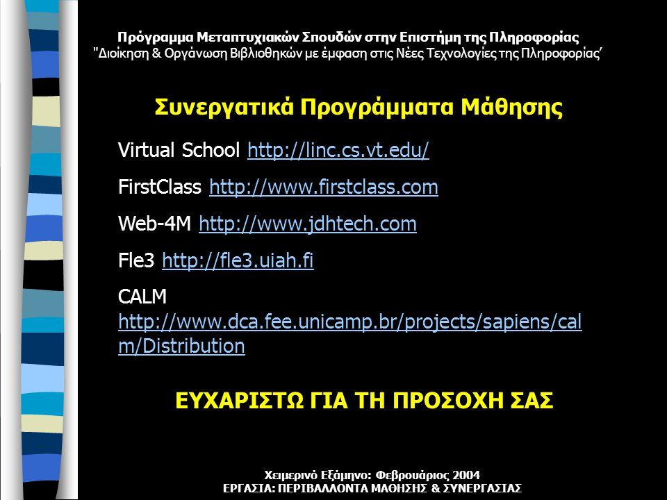 Πρόγραμμα Μεταπτυχιακών Σπουδών στην Επιστήμη της Πληροφορίας Διοίκηση & Οργάνωση Βιβλιοθηκών με έμφαση στις Νέες Τεχνολογίες της Πληροφορίας' Χειμερινό Εξάμηνο: Φεβρουάριος 2004 ΕΡΓΑΣΙΑ: ΠΕΡΙΒΑΛΛΟΝΤΑ ΜΑΘΗΣΗΣ & ΣΥΝΕΡΓΑΣΙΑΣ Virtual School http://linc.cs.vt.edu/http://linc.cs.vt.edu/ FirstClass http://www.firstclass.comhttp://www.firstclass.com Web-4M http://www.jdhtech.comhttp://www.jdhtech.com Fle3 http://fle3.uiah.fihttp://fle3.uiah.fi CALM http://www.dca.fee.unicamp.br/projects/sapiens/cal m/Distribution http://www.dca.fee.unicamp.br/projects/sapiens/cal m/Distribution Συνεργατικά Προγράμματα Μάθησης ΕΥΧΑΡΙΣΤΩ ΓΙΑ ΤΗ ΠΡΟΣΟΧΗ ΣΑΣ