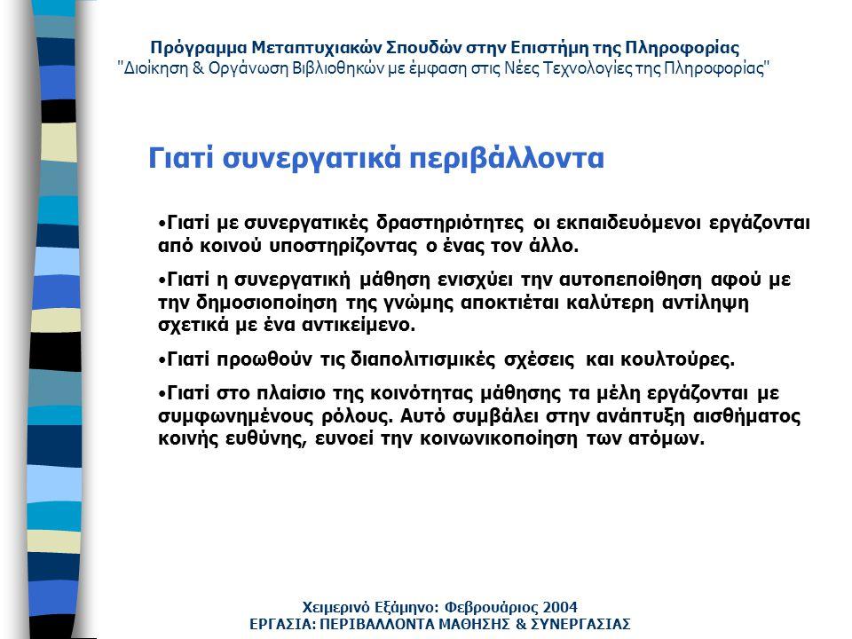 Πρόγραμμα Μεταπτυχιακών Σπουδών στην Επιστήμη της Πληροφορίας Διοίκηση & Οργάνωση Βιβλιοθηκών με έμφαση στις Νέες Τεχνολογίες της Πληροφορίας Χειμερινό Εξάμηνο: Φεβρουάριος 2004 Γιατί συνεργατικά περιβάλλοντα Γιατί με συνεργατικές δραστηριότητες οι εκπαιδευόμενοι εργάζονται από κοινού υποστηρίζοντας ο ένας τον άλλο.