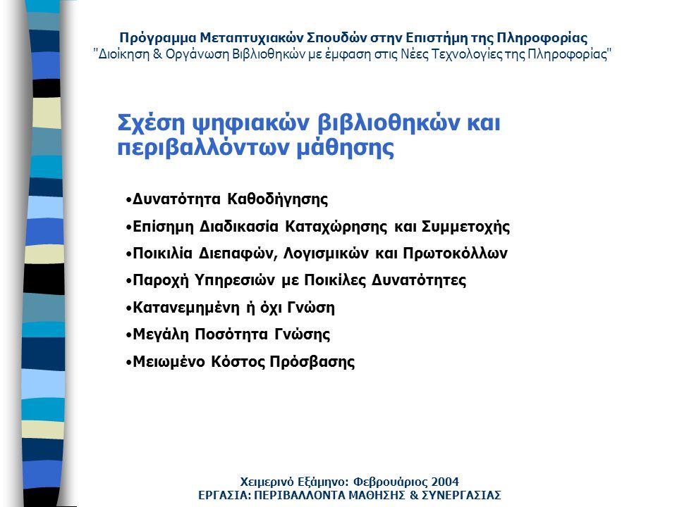 Πρόγραμμα Μεταπτυχιακών Σπουδών στην Επιστήμη της Πληροφορίας Διοίκηση & Οργάνωση Βιβλιοθηκών με έμφαση στις Νέες Τεχνολογίες της Πληροφορίας Χειμερινό Εξάμηνο: Φεβρουάριος 2004 Σχέση ψηφιακών βιβλιοθηκών και περιβαλλόντων μάθησης Δυνατότητα Καθοδήγησης Επίσημη Διαδικασία Καταχώρησης και Συμμετοχής Ποικιλία Διεπαφών, Λογισμικών και Πρωτοκόλλων Παροχή Υπηρεσιών με Ποικίλες Δυνατότητες Κατανεμημένη ή όχι Γνώση Μεγάλη Ποσότητα Γνώσης Μειωμένο Κόστος Πρόσβασης ΕΡΓΑΣΙΑ: ΠΕΡΙΒΑΛΛΟΝΤΑ ΜΑΘΗΣΗΣ & ΣΥΝΕΡΓΑΣΙΑΣ