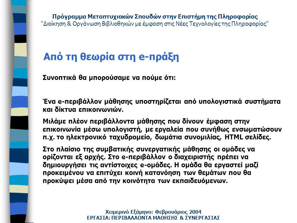 Πρόγραμμα Μεταπτυχιακών Σπουδών στην Επιστήμη της Πληροφορίας Διοίκηση & Οργάνωση Βιβλιοθηκών με έμφαση στις Νέες Τεχνολογίες της Πληροφορίας Χειμερινό Εξάμηνο: Φεβρουάριος 2004 Από τη θεωρία στη e-πράξη Συνοπτικά θα μπορούσαμε να πούμε ότι: Ένα e-περιβάλλον μάθησης υποστηρίζεται από υπολογιστικά συστήματα και δίκτυα επικοινωνιών.