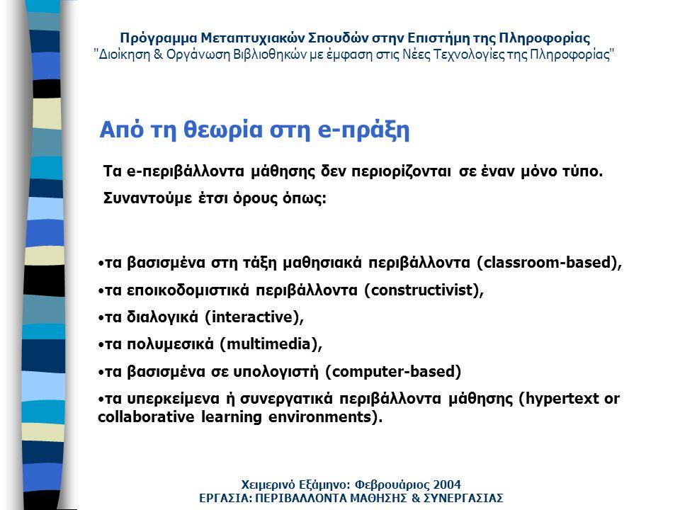 Πρόγραμμα Μεταπτυχιακών Σπουδών στην Επιστήμη της Πληροφορίας Διοίκηση & Οργάνωση Βιβλιοθηκών με έμφαση στις Νέες Τεχνολογίες της Πληροφορίας Χειμερινό Εξάμηνο: Φεβρουάριος 2004 Από τη θεωρία στη e-πράξη τα βασισμένα στη τάξη μαθησιακά περιβάλλοντα (classroom-based), τα εποικοδομιστικά περιβάλλοντα (constructivist), τα διαλογικά (interactive), τα πολυμεσικά (multimedia), τα βασισμένα σε υπολογιστή (computer-based) τα υπερκείμενα ή συνεργατικά περιβάλλοντα μάθησης (hypertext or collaborative learning environments).