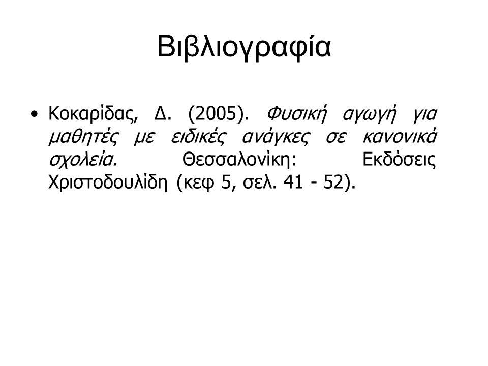 Βιβλιογραφία Κοκαρίδας, Δ. (2005). Φυσική αγωγή για μαθητές με ειδικές ανάγκες σε κανονικά σχολεία. Θεσσαλονίκη: Εκδόσεις Χριστοδουλίδη (κεφ 5, σελ. 4