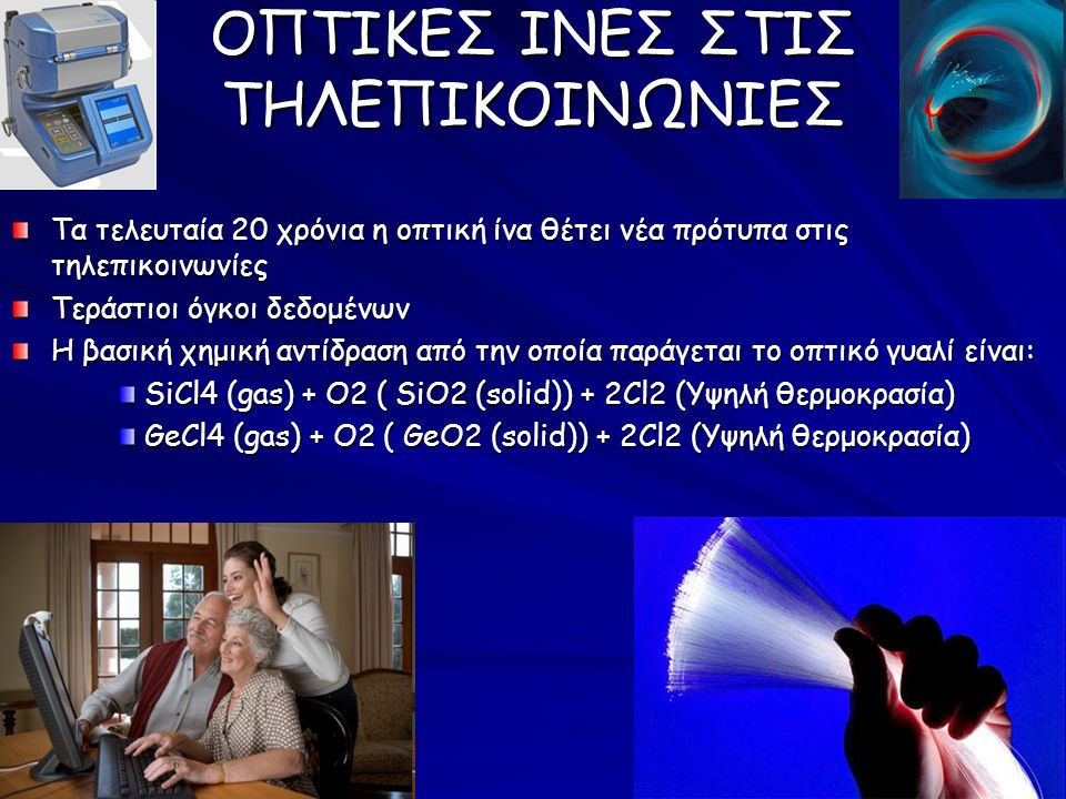 ΟΠΤΙΚΕΣ ΙΝΕΣ ΣΤΙΣ ΤΗΛΕΠΙΚΟΙΝΩΝΙΕΣ Τα τελευταία 20 χρόνια η οπτική ίνα θέτει νέα πρότυπα στις τηλεπικοινωνίες Τεράστιοι όγκοι δεδομένων Η βασική χημική αντίδραση από την οποία παράγεται το οπτικό γυαλί είναι: SiCl4 (gas) + O2 ( SiO2 (solid)) + 2Cl2 (Υψηλή θερμοκρασία) GeCl4 (gas) + O2 ( GeO2 (solid)) + 2Cl2 (Υψηλή θερμοκρασία)