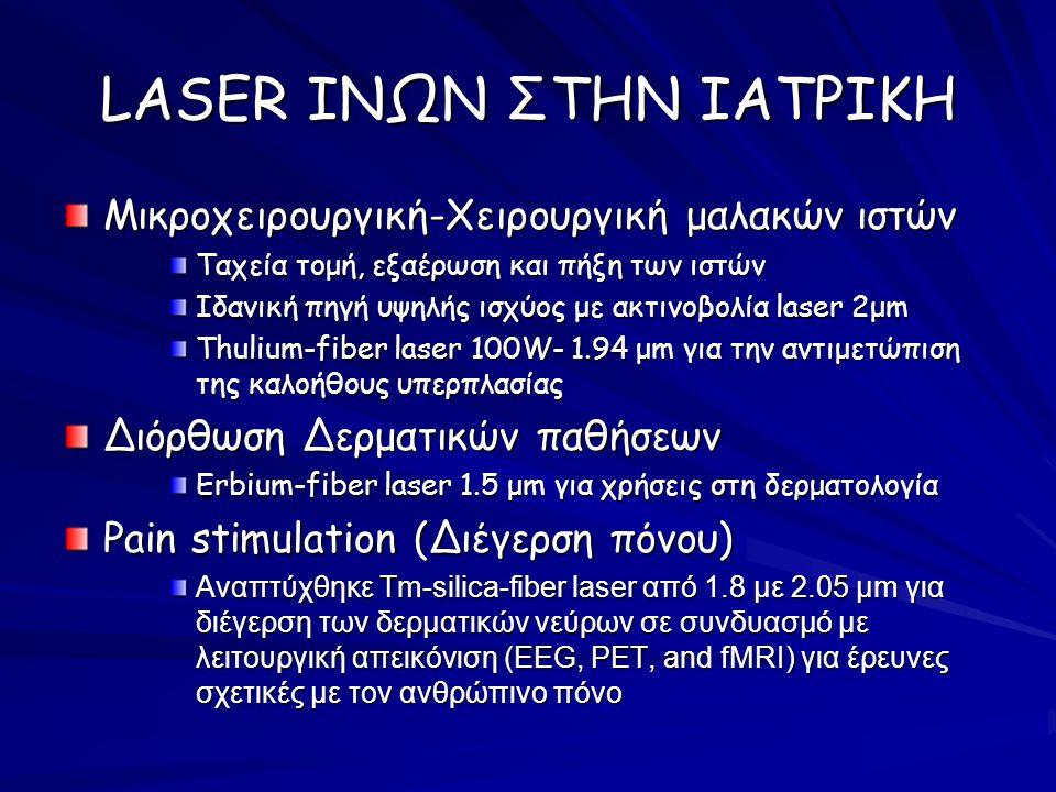 LASER ΙΝΩΝ ΣΤΗΝ ΙΑΤΡΙΚΗ Μικροχειρουργική-Χειρουργική μαλακών ιστών Ταχεία τομή, εξαέρωση και πήξη των ιστών Ιδανική πηγή υψηλής ισχύος με ακτινοβολία laser 2μm Thulium-fiber laser 100W- 1.94 μm για την αντιμετώπιση της καλοήθους υπερπλασίας Διόρθωση Δερματικών παθήσεων Erbium-fiber laser 1.5 μm για χρήσεις στη δερματολογία Pain stimulation (Διέγερση πόνου) Αναπτύχθηκε Tm-silica-fiber laser από 1.8 με 2.05 µm για διέγερση των δερματικών νεύρων σε συνδυασμό με λειτουργική απεικόνιση (EEG, PET, and fMRI) για έρευνες σχετικές με τον ανθρώπινο πόνο
