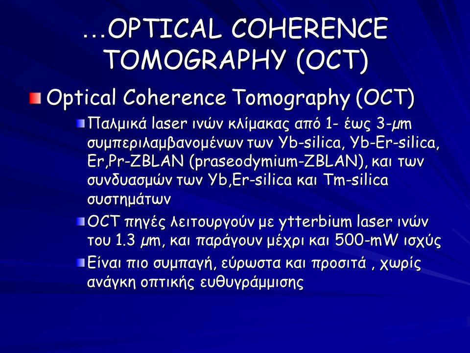Optical Coherence Tomography (OCT) Παλμικά laser ινών κλίμακας από 1- έως 3-µm συμπεριλαμβανομένων των Yb-silica, Yb-Er-silica, Er,Pr-ZBLAN (praseodymium-ZBLAN), και των συνδυασμών των Yb,Er-silica και Tm-silica συστημάτων OCT πηγές λειτουργούν με ytterbium laser ινών του 1.3 µm, και παράγουν μέχρι και 500 ‑ mW ισχύς Είναι πιο συμπαγή, εύρωστα και προσιτά, χωρίς ανάγκη οπτικής ευθυγράμμισης … OPTICAL COHERENCE TOMOGRAPHY (OCT)