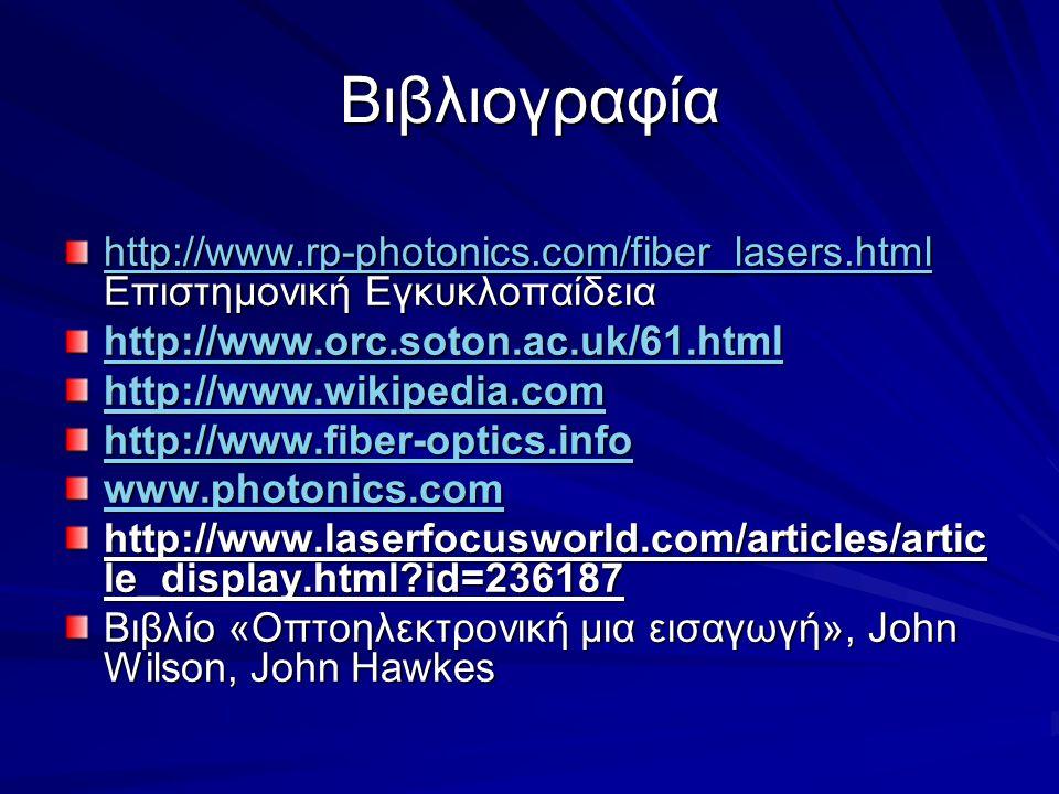 Βιβλιογραφία http://www.rp-photonics.com/fiber_lasers.html http://www.rp-photonics.com/fiber_lasers.html Επιστημονική Εγκυκλοπαίδεια http://www.rp-photonics.com/fiber_lasers.html http://www.orc.soton.ac.uk/61.html http://www.wikipedia.com http://www.fiber-optics.info http://www.fiber-optics.info www.photonics.com http://www.laserfocusworld.com/articles/artic le_display.html?id=236187 Βιβλίο «Οπτοηλεκτρονική μια εισαγωγή», John Wilson, John Hawkes