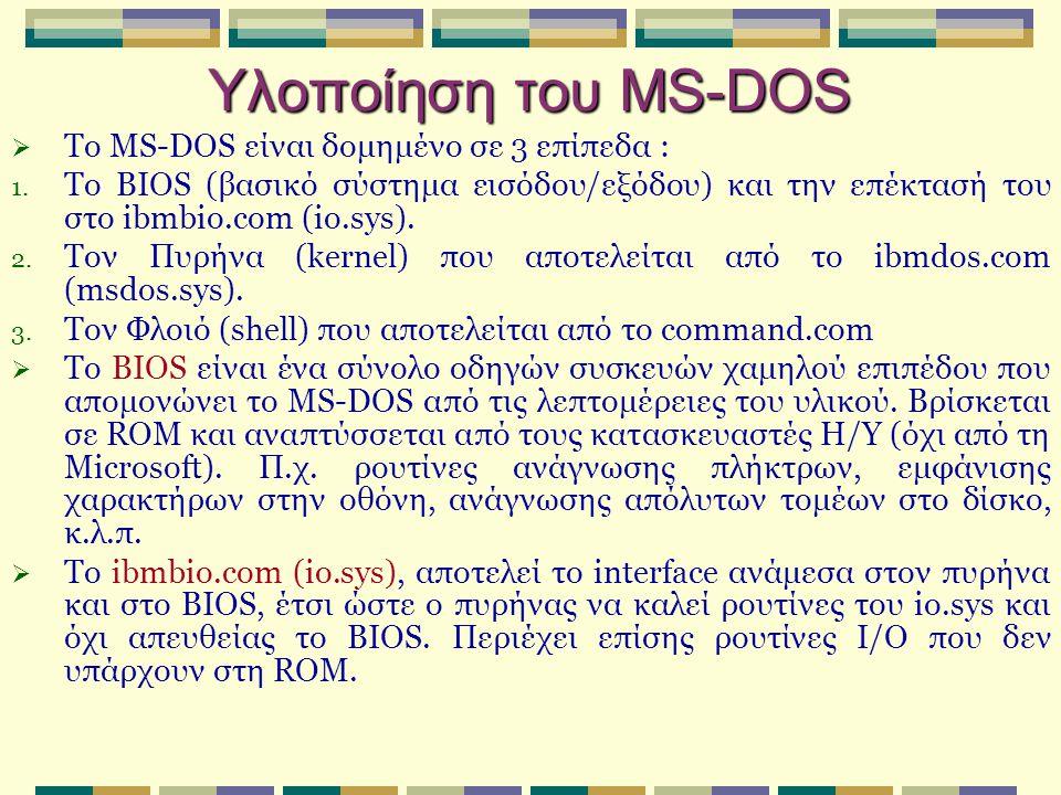 Υλοποίηση του MS-DOS  Το MS-DOS είναι δομημένο σε 3 επίπεδα : 1. To BIOS (βασικό σύστημα εισόδου/εξόδου) και την επέκτασή του στο ibmbio.com (io.sys)