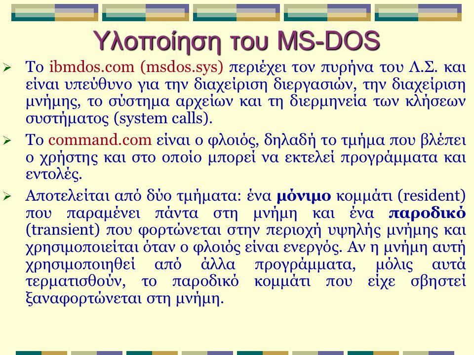 Υλοποίηση του MS-DOS  Το ibmdos.com (msdos.sys) περιέχει τον πυρήνα του Λ.Σ. και είναι υπεύθυνο για την διαχείριση διεργασιών, την διαχείριση μνήμης,