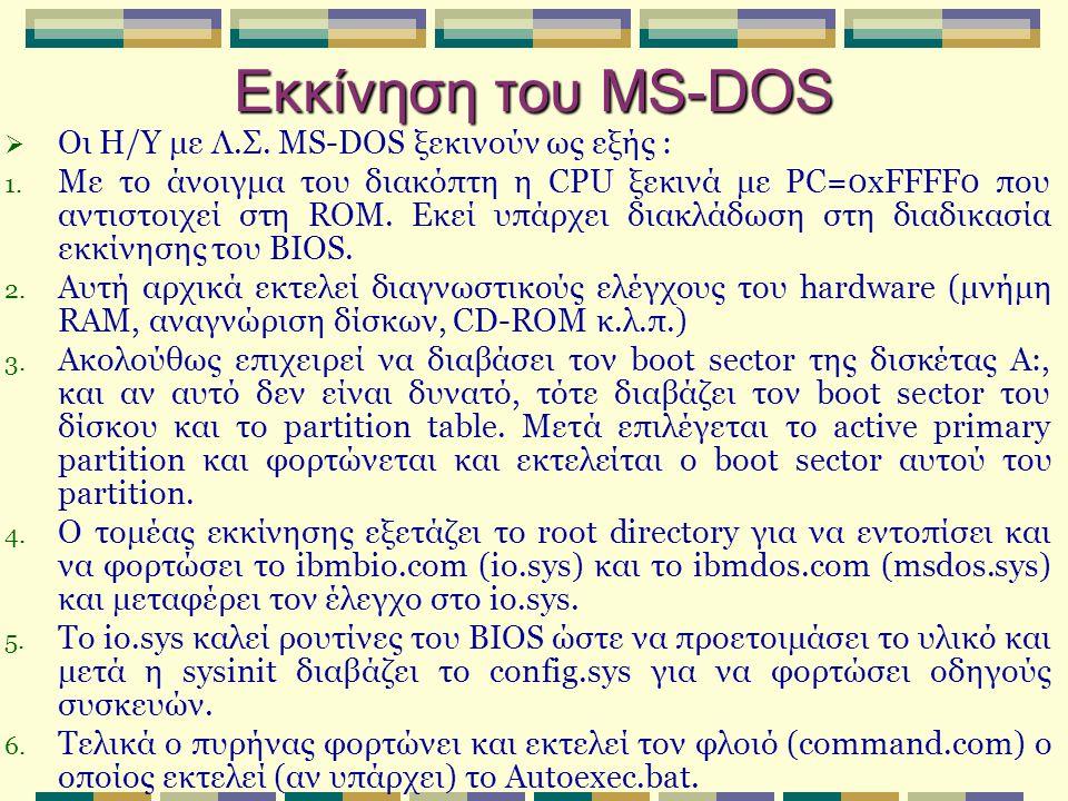 Εκκίνηση του MS-DOS  Οι Η/Υ με Λ.Σ. MS-DOS ξεκινούν ως εξής : 1. Με το άνοιγμα του διακόπτη η CPU ξεκινά με PC=0xFFFF0 που αντιστοιχεί στη ROM. Εκεί