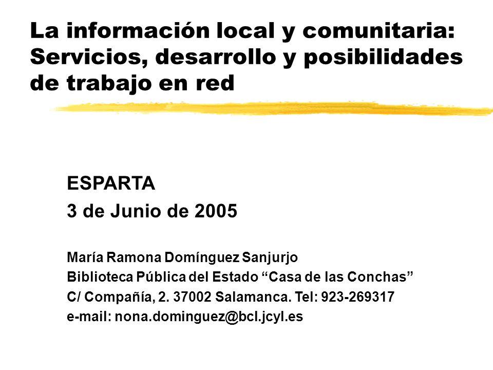 La información local y comunitaria: Servicios, desarrollo y posibilidades de trabajo en red ESPARTA 3 de Junio de 2005 María Ramona Domínguez Sanjurjo Biblioteca Pública del Estado Casa de las Conchas C/ Compañía, 2.