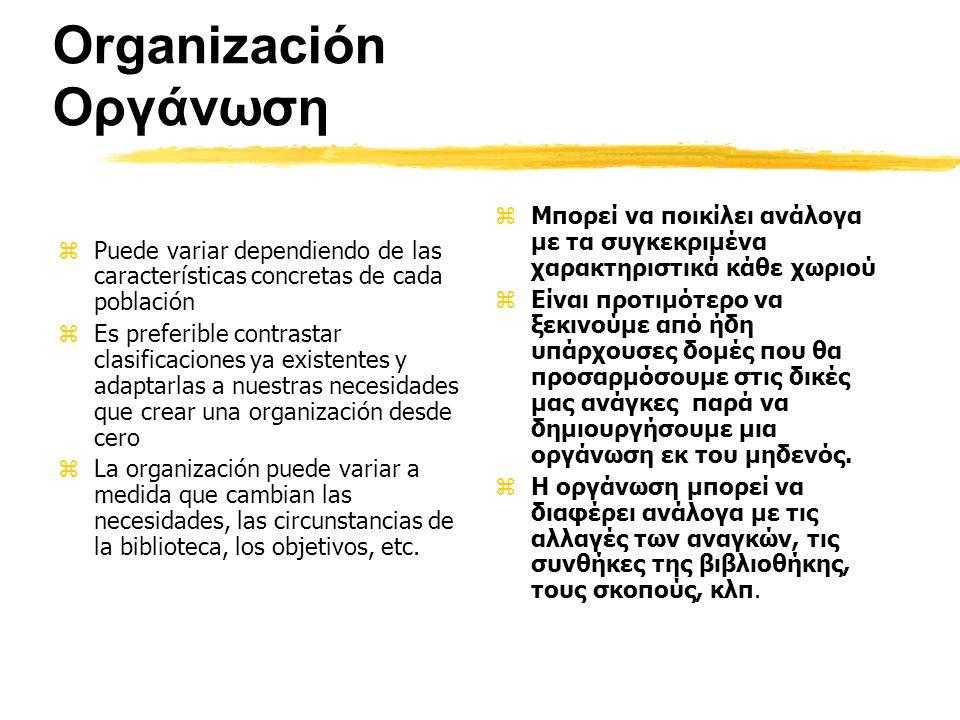 Organización Οργάνωση zPuede variar dependiendo de las características concretas de cada población zEs preferible contrastar clasificaciones ya existentes y adaptarlas a nuestras necesidades que crear una organización desde cero zLa organización puede variar a medida que cambian las necesidades, las circunstancias de la biblioteca, los objetivos, etc.