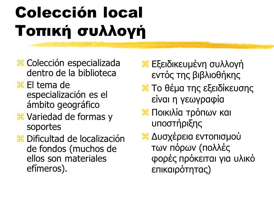 Colección local Τοπική συλλογή zColección especializada dentro de la biblioteca zEl tema de especialización es el ámbito geográfico zVariedad de formas y soportes zDificultad de localización de fondos (muchos de ellos son materiales efímeros).
